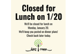ALERT! We'll be CLOSED for lunch today, January 20